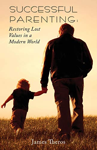 Successful Parenting: Restoring Lost Values in a Modern World: James Theros