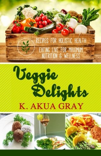 9780615370934: Veggie Delights Recipes for Holistic Health: Eating Live for Maximum Nutrition and Wellness