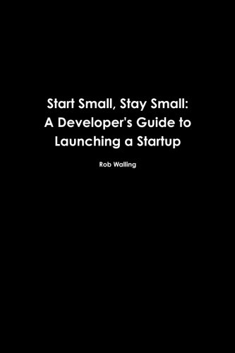 9780615373966: Start Small, Stay Small: A Developer's Guide to Launching a Startup