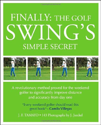 9780615374871: FINALLY: THE GOLF SWING'S SIMPLE SECRET - A revolutionary method proved for the weekend golfer to significantly improve distance and accuracy from day one