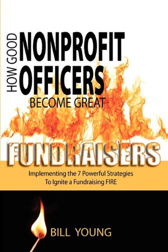 9780615378244: How Good Nonprofit Officers Become Great Fundraisers, Implementing the 7 Powerful Strategies to Ignite a Fundraising FIRE