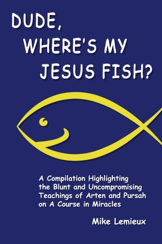 9780615381848: Dude, Where's My Jesus Fish?: A Compilation Highlighting the Blunt and Uncompromising Teachings of Arten and Pursah on A Course in Miracles