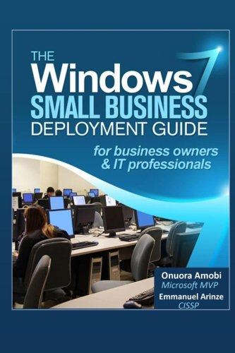 The Windows 7 Small Business Deployment Guide for Business Owners and IT Professionals: Onuora Amobi