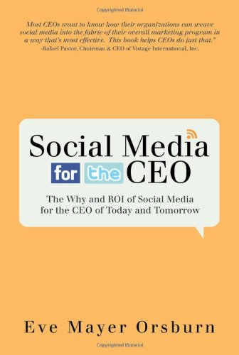 Social Media for the CEO: The Why and ROI of Social Media for the CEO of Today and Tomorrow: Eve ...