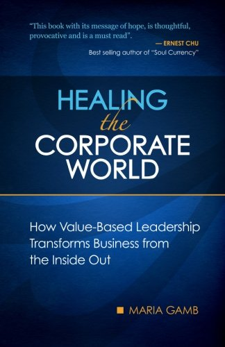 9780615393490: Healing the Corporate World: How Value-Based Leadership Transforms Business from the Inside Out