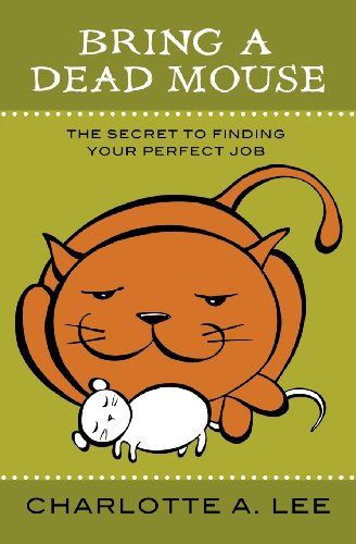 Bring a Dead Mouse: The Secret to Finding Your Perfect Job: Lee, Charlotte A.