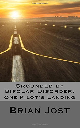 Grounded by Bipolar Disorder: One Pilot's Landing: Jost, Brian