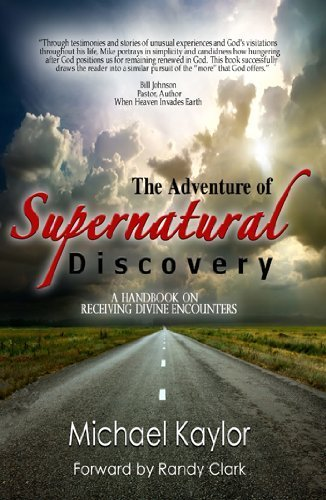 The Adventure of Supernatural Discovery: A Handbook on Receiving Divine Encounters: Michael Kaylor