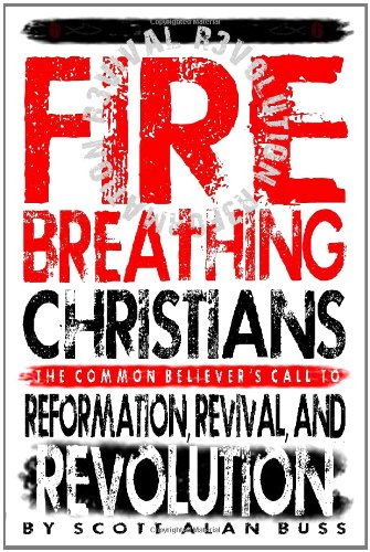 Fire Breathing Christians: The Common Believer's Call to Reformation, Revival, and Revolution:...