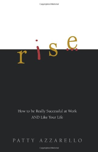 Rise: How to be Really Successful at Work AND Like Your Life: Azzarello, Patty