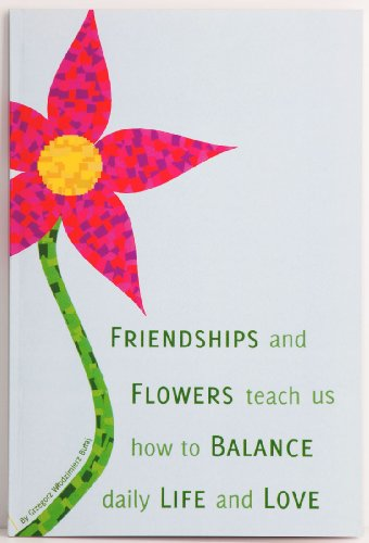 9780615417189: FRIENDSHIPS and FLOWERS teach us how to BALANCE daily LIFE and LOVE