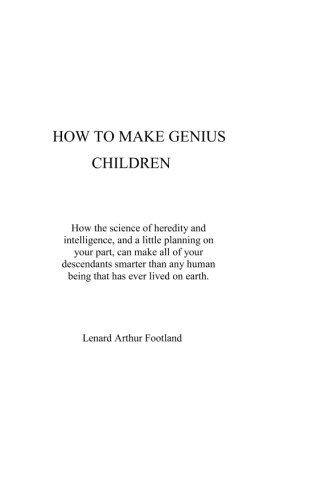 9780615426075: How to Make Genius Children: How the science of heredity and intelligence, and a little planning on your part, can make all of your descendants smarter ... human being that has ever lived on earth.