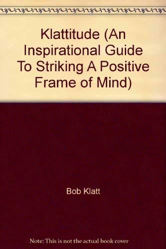 Klattitude (An Inspirational Guide To Striking A Positive Frame of Mind): Bob Klatt