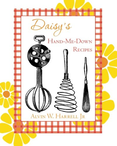 Daisy's Hand-Me-Down Recipes: And Other Things: Harrell Jr, Alvin W.