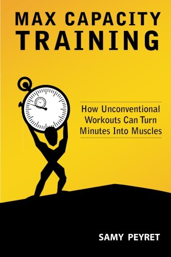 9780615435466: Max Capacity Training: How Unconventional Workouts Can Turn Minutes Into Muscles