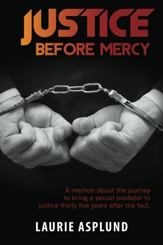 Justice Before Mercy: A memoir about the journey to bring a sexual predator to justice thirty-five ...