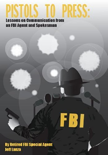 Pistols to Press: Lessons on Communicatio from an FBI Agent and Spokesman: Lanza, Jeff