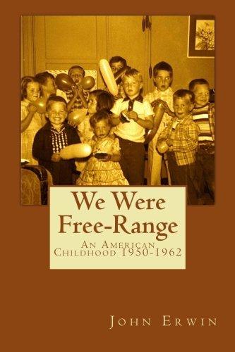 We Were Free-Range: An American Childhood 1950-1962: John Erwin