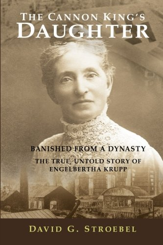 9780615465289: The Cannon King's Daughter: Banished from a Dynasty The True, Untold Story of Engelbertha Krupp