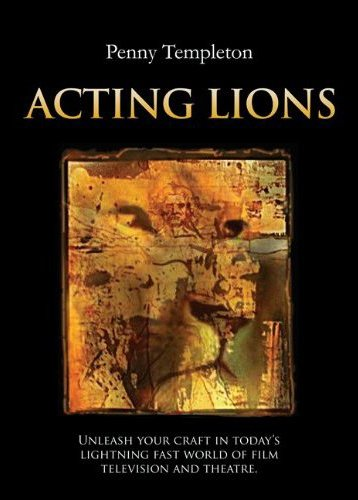 9780615465692: Acting Lions: Unleash Your Craft in Today's Lightning Fast World of Film, Television and Theatre