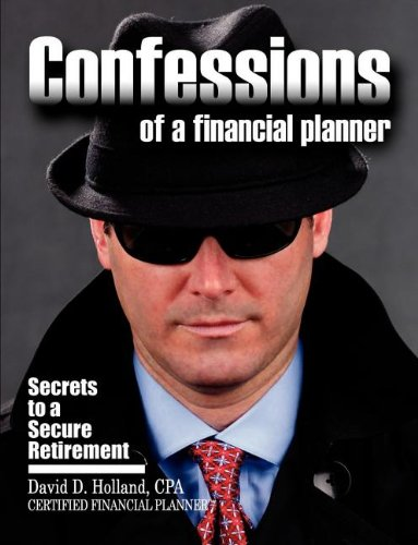 Confessions of a Financial Planner: Secrets to a Secure Retirement: David Holland