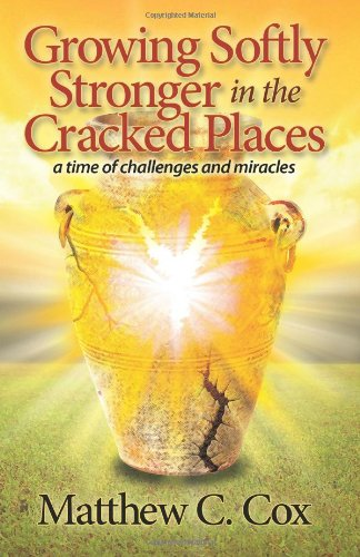 Growing Softly Stronger in the Cracked Places: A Time of Challenges and Miracles: Matthew C Cox