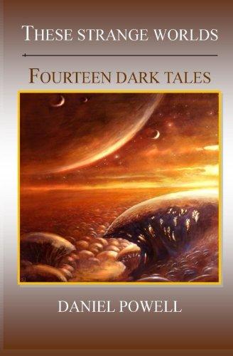 These Strange Worlds: Fourteen Dark Tales: Daniel Powell