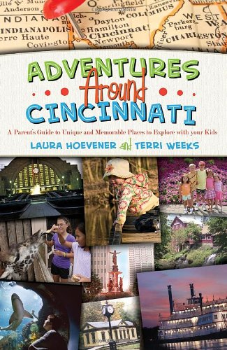 Adventures Around Cincinnati - A Parent's Guide to Unique and Memorable Places to Explore with...
