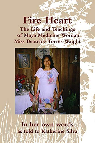 9780615487151: Fire Heart: The Life and Teachings of Maya Medicine Woman Miss Beatrice Torres Waight