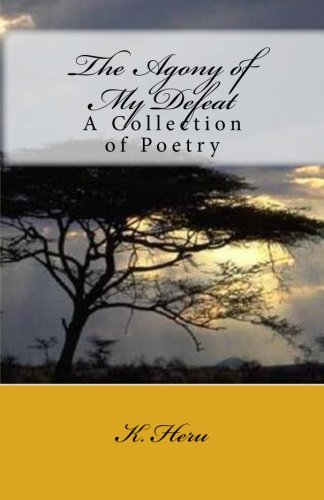 The Agony of My Defeat: A Collection: K. Heru