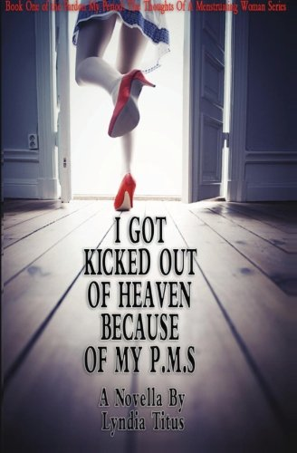9780615494272: I Got Kicked Out Of Heaven Because Of My PMS