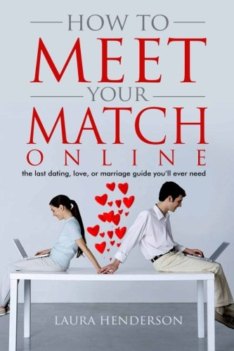 9780615510781: How To Meet Your Match Online: The Last Dating, Love, Or Marriage Guide You'll Ever Need