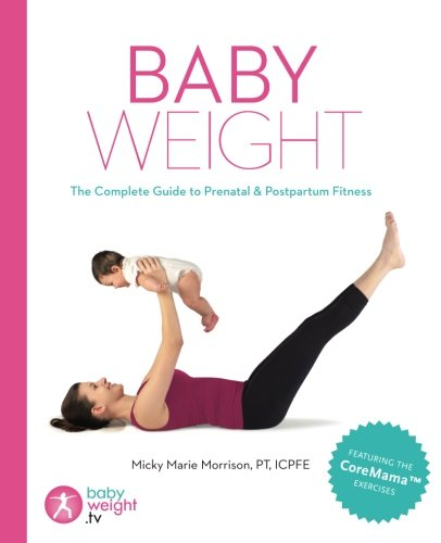 Baby Weight: The Complete Guide to Prenatal and Postpartum Fitness: Micky Marie Morrison