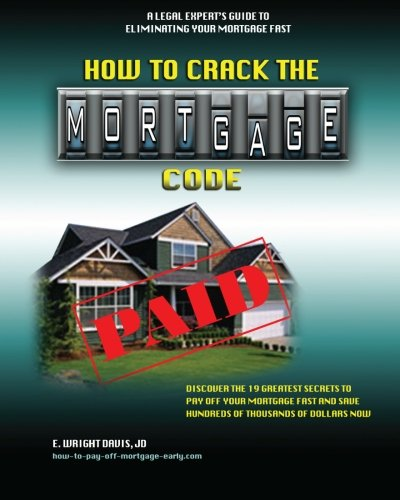 9780615537306: How To Crack The Mortgage Code: Discover The 19 Greatest Secrets To Pay Off Your Mortgage Fast And Save Hundreds Of Thousands Of Dollars Now