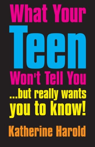 What Your Teen Won't Tell You: . but really wants you to know!: Harold, Katherine