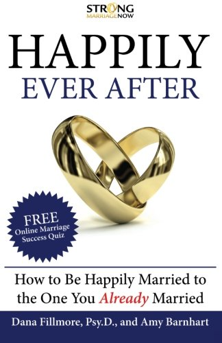 Happily Ever After: How To Be Happily Married to the One You Already Married: Fillmore Psy.D., Dana...
