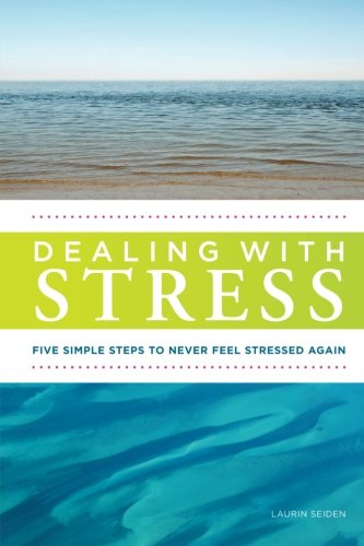 Dealing with Stress: Five Simple Steps to Never Feel Stressed Again: Seiden, Laurin M.