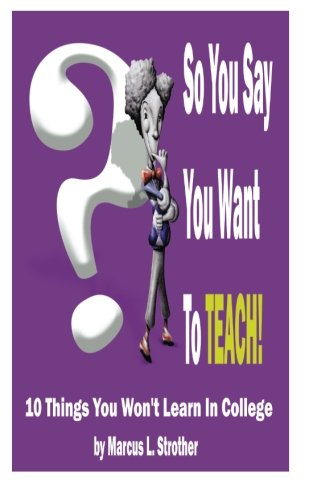 So You Say You Want to Teach: 10 Things You Wont Learn in College: Mr. Marcus L. Strother