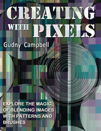 9780615551838: Creating with Pixels: Explore the magic of blending images with patterns and brushes