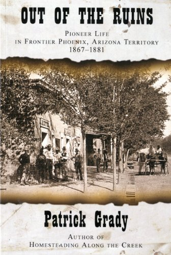 Out of the Ruins. Pioneer Life In Frontier Phoenix, Arizona territory 1867-1881: Patrick Grady