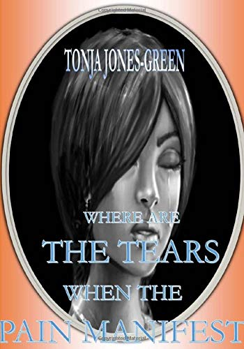 Where Are the Tears When the Pain Manifest?: Jones-Green, Tonja