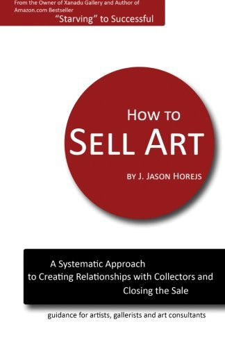 9780615556802: How to Sell Art: A Systematic Approach to Creating Relationships with Collectors and Closing the Sale