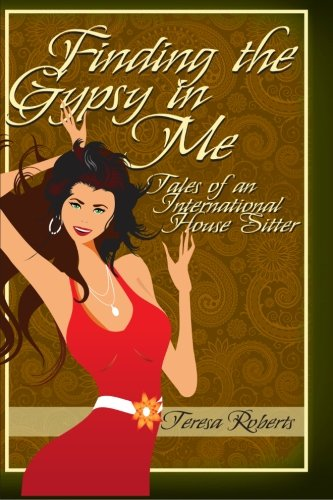 Finding the Gypsy in Me - Tales of an International House Sitter: Roberts, Teresa