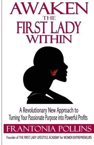 Awaken the First Lady Within: A Revolutionary New Approach to Turning Your Passionate Purpose Into ...