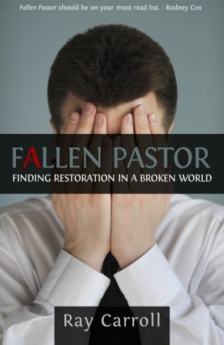Fallen Pastor: Finding Restoration in a Broken World: Ray Carroll