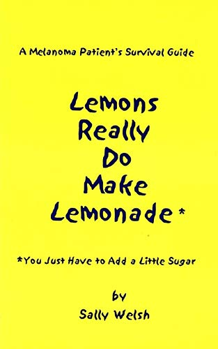 A Melanoma Patient's Survival Guide: Lemons Really Do Make Lemonade: You Just Have to Add a ...