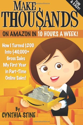 9780615575483: Make Thousands on Amazon in 10 Hours a Week!: How I Turned $200 Into $40,000+ Gross Sales My First Year in Part-Time Online Sales!