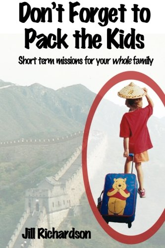 Dont Forget to Pack the Kids Short Term Missions for Families: Jill Marie Richardson