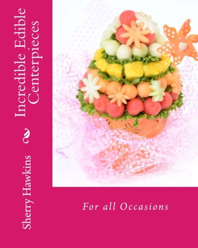 9780615584003: Incredible Edible Centerpieces: For all Occasions (Volume 1)
