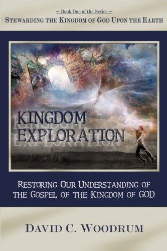Kingdom Exploration: Restoring Our Understanding of the Gospel of the Kingdom of God: David C ...